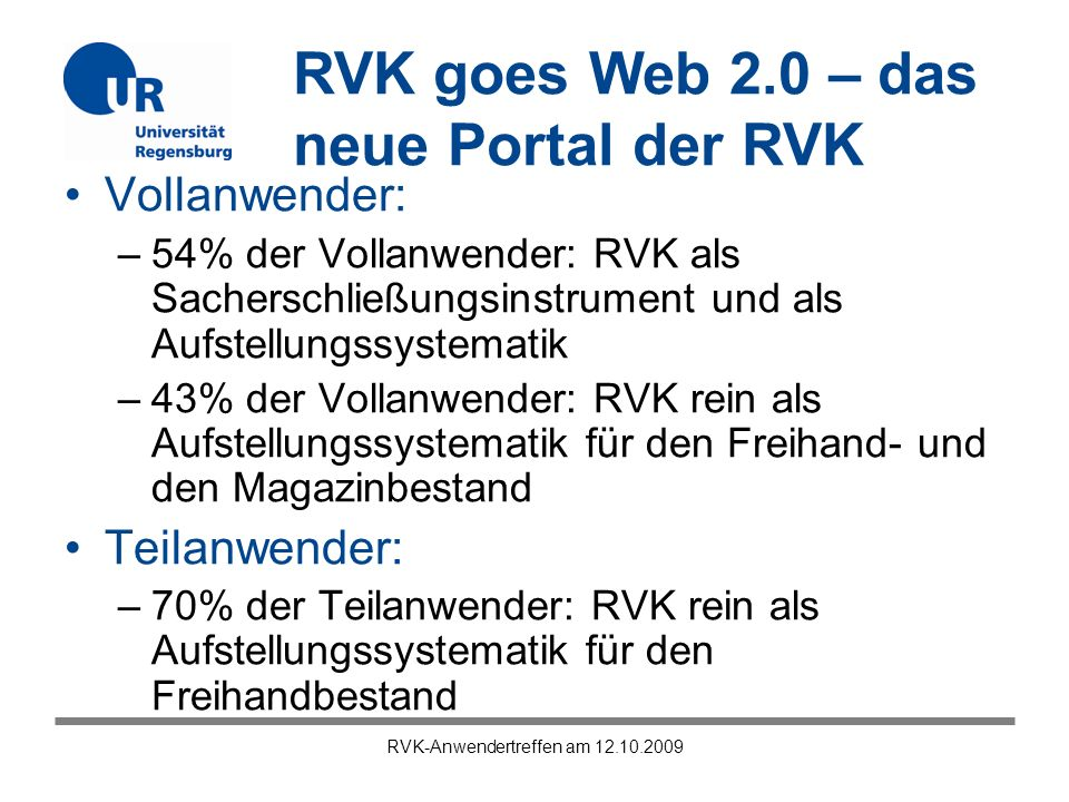 RVK goes Web 2.0 – das neue Portal der RVK RVK-Anwendertreffen am 12.10.2009 Vollanwender: –54% der Vollanwender: RVK als Sacherschließungsinstrument und als Aufstellungssystematik –43% der Vollanwender: RVK rein als Aufstellungssystematik für den Freihand- und den Magazinbestand Teilanwender: –70% der Teilanwender: RVK rein als Aufstellungssystematik für den Freihandbestand