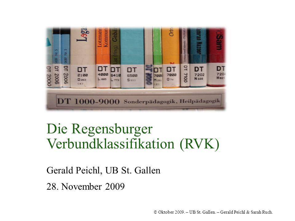 © Oktober 2009. – UB St. Gallen. – Gerald Peichl & Sarah Ruch. Die Regensburger Verbundklassifikation (RVK) Gerald Peichl, UB St. Gallen 28. November