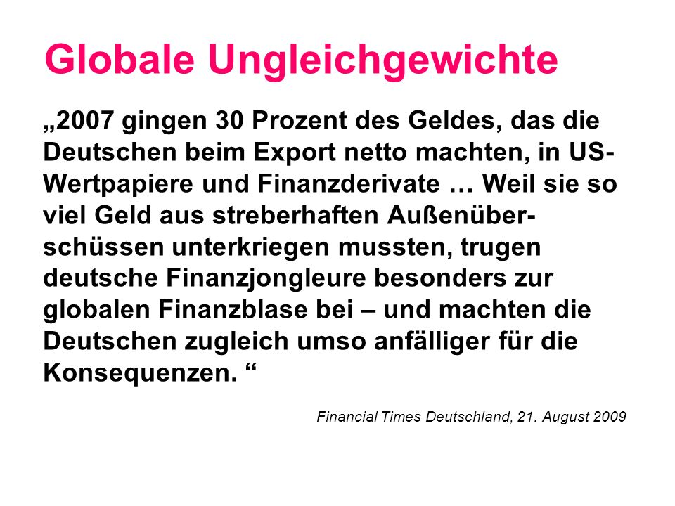 Globale Ungleichgewichte 2007 gingen 30 Prozent des Geldes, das die Deutschen beim Export netto machten, in US- Wertpapiere und Finanzderivate … Weil sie so viel Geld aus streberhaften Außenüber- schüssen unterkriegen mussten, trugen deutsche Finanzjongleure besonders zur globalen Finanzblase bei – und machten die Deutschen zugleich umso anfälliger für die Konsequenzen.