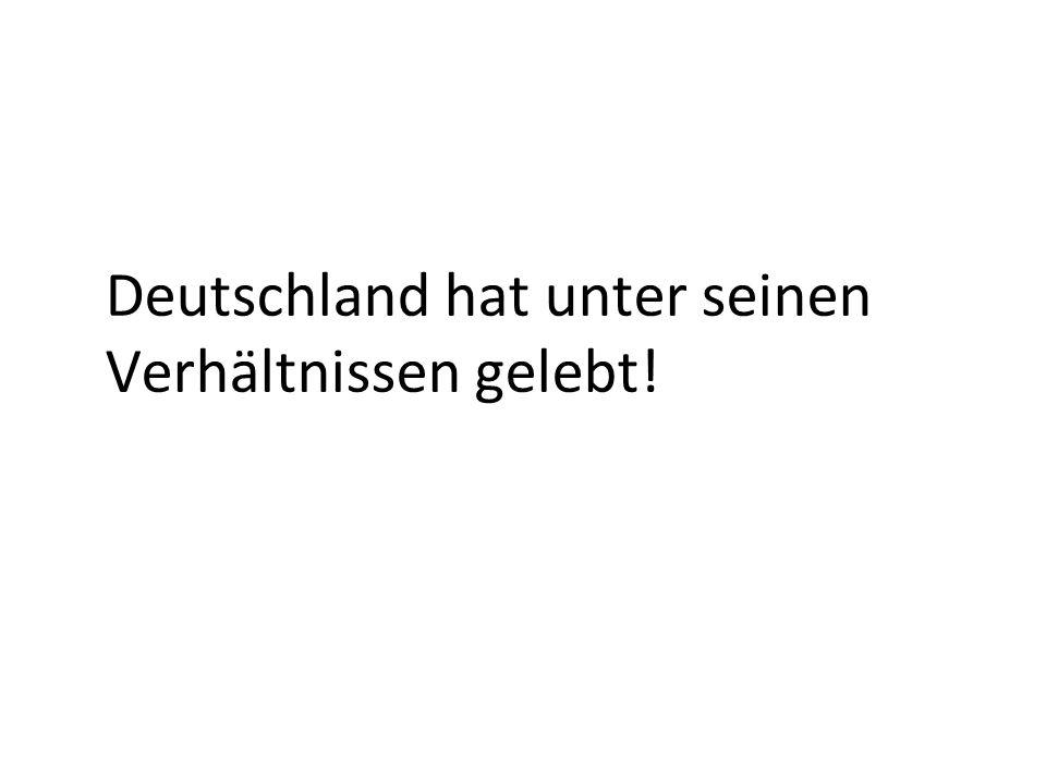 Deutschland hat unter seinen Verhältnissen gelebt!