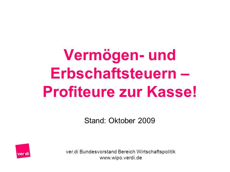 Vermögen- und Erbschaftsteuern – Profiteure zur Kasse! Stand: Oktober 2009 ver.di Bundesvorstand Bereich Wirtschaftspolitik www.wipo.verdi.de