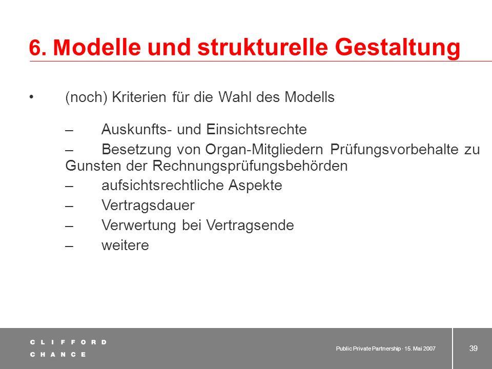 Public Private Partnership · 15. Mai 2007 38 6. M odelle und strukturelle Gestaltung Kriterien für die Wahl des Modells –Mitbestimmungsrechte als Gese