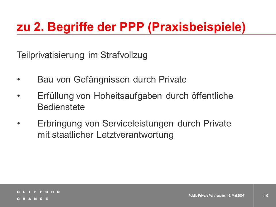 Public Private Partnership · 15. Mai 2007 57 zu 2. Begriff der PPP (Praxisbeispiele) Bereitstellung/Unterhaltung von Schulen Sanierung und Erweiterung