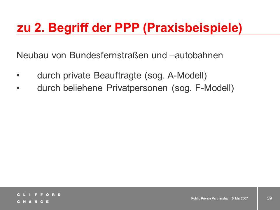 Public Private Partnership · 15. Mai 2007 58 zu 2. Begriffe der PPP (Praxisbeispiele) Teilprivatisierung im Strafvollzug Bau von Gefängnissen durch Pr