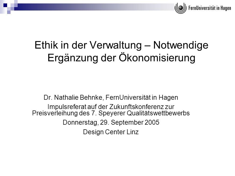 Ethik in der Verwaltung – Notwendige Ergänzung der Ökonomisierung Dr. Nathalie Behnke, FernUniversität in Hagen Impulsreferat auf der Zukunftskonferen