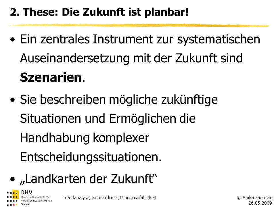 © Anika Zarkovic 26.05.2009 Trendanalyse, Kontextlogik, Prognosefähigkeit 2. These: Die Zukunft ist planbar! Ein zentrales Instrument zur systematisch
