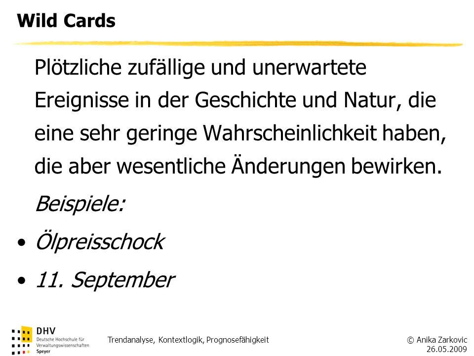 © Anika Zarkovic 26.05.2009 Trendanalyse, Kontextlogik, Prognosefähigkeit Wild Cards Plötzliche zufällige und unerwartete Ereignisse in der Geschichte