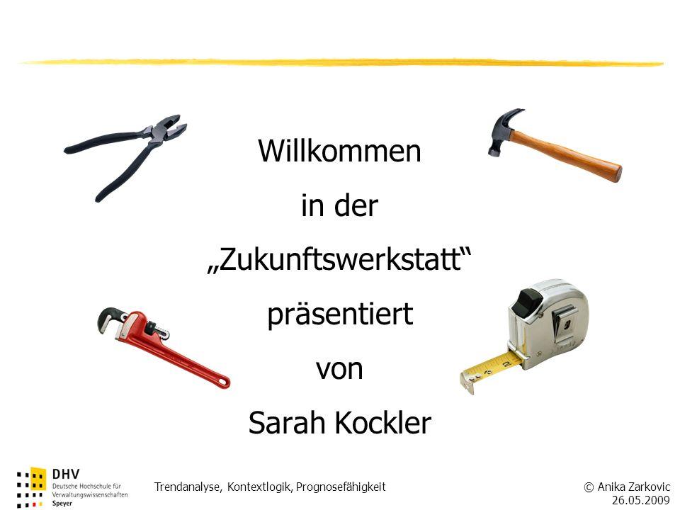 © Anika Zarkovic 26.05.2009 Trendanalyse, Kontextlogik, Prognosefähigkeit Willkommen in der Zukunftswerkstatt präsentiert von Sarah Kockler