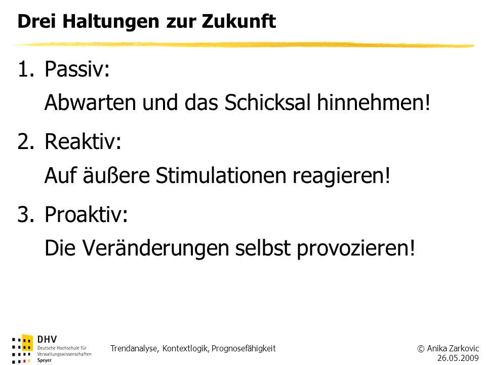 © Anika Zarkovic 26.05.2009 Trendanalyse, Kontextlogik, Prognosefähigkeit Drei Haltungen zur Zukunft 1.Passiv: Abwarten und das Schicksal hinnehmen! 2