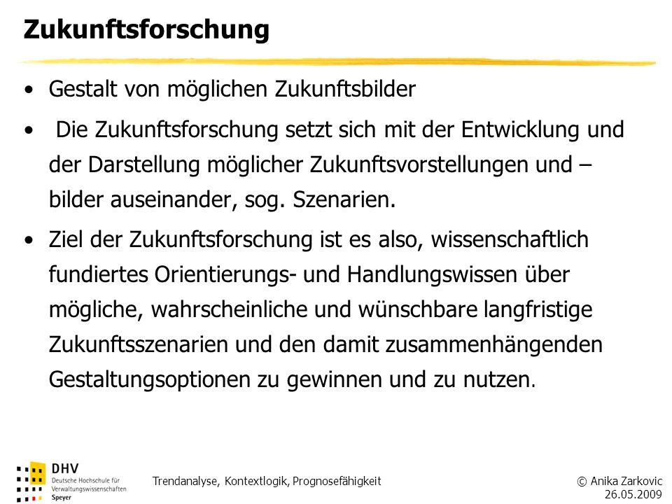 © Anika Zarkovic 26.05.2009 Trendanalyse, Kontextlogik, Prognosefähigkeit Zukunftsforschung Gestalt von möglichen Zukunftsbilder Die Zukunftsforschung