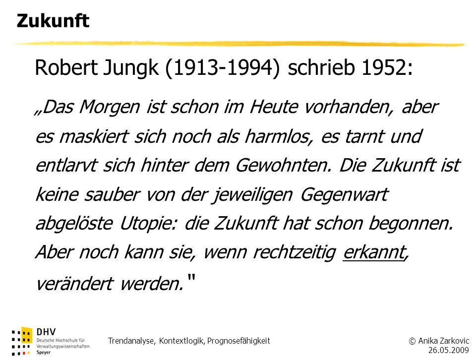© Anika Zarkovic 26.05.2009 Trendanalyse, Kontextlogik, Prognosefähigkeit Zukunft Robert Jungk (1913-1994) schrieb 1952: Das Morgen ist schon im Heute