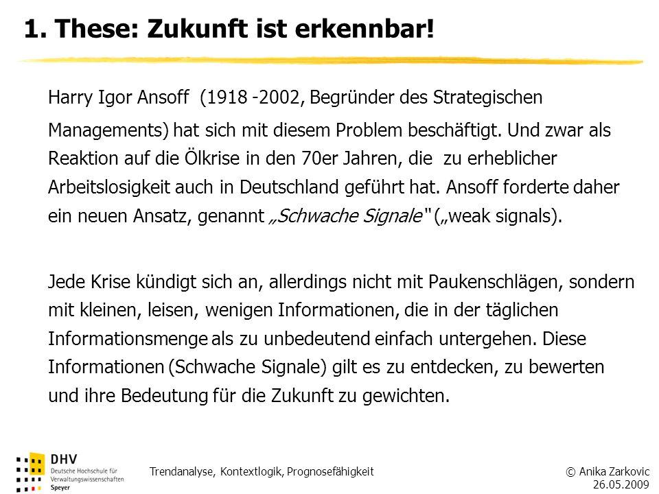 © Anika Zarkovic 26.05.2009 Trendanalyse, Kontextlogik, Prognosefähigkeit 1. These: Zukunft ist erkennbar! Harry Igor Ansoff (1918 -2002, Begründer de