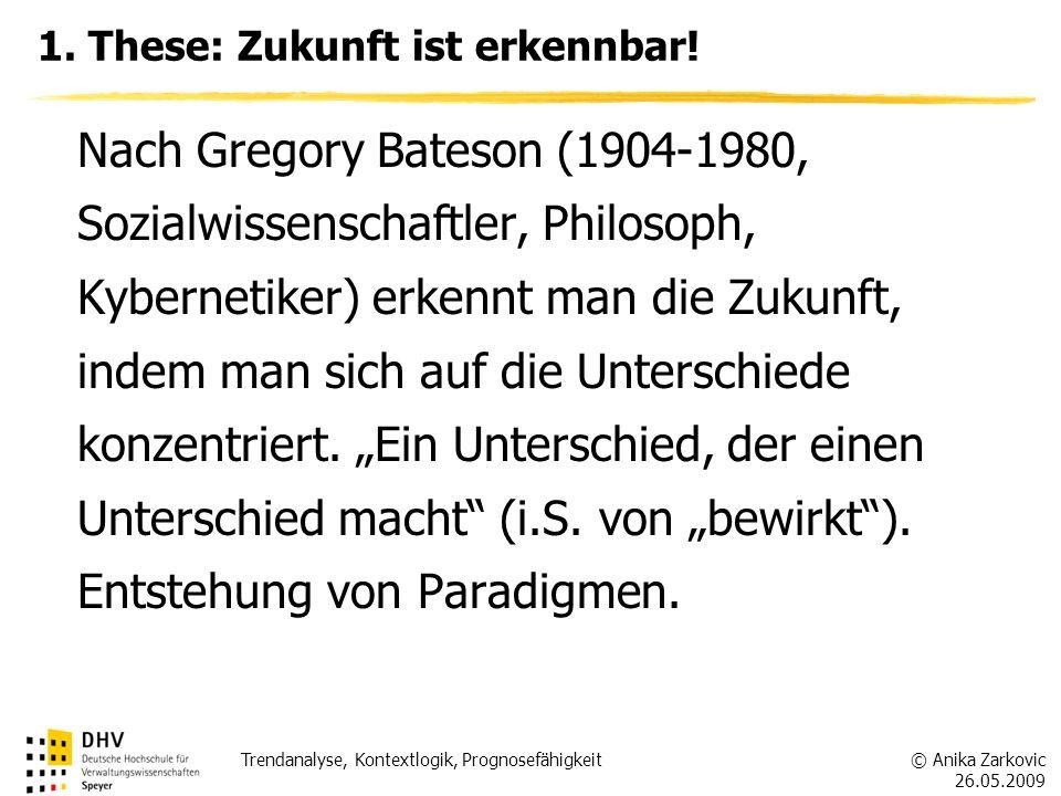 © Anika Zarkovic 26.05.2009 Trendanalyse, Kontextlogik, Prognosefähigkeit 1. These: Zukunft ist erkennbar! Nach Gregory Bateson (1904-1980, Sozialwiss