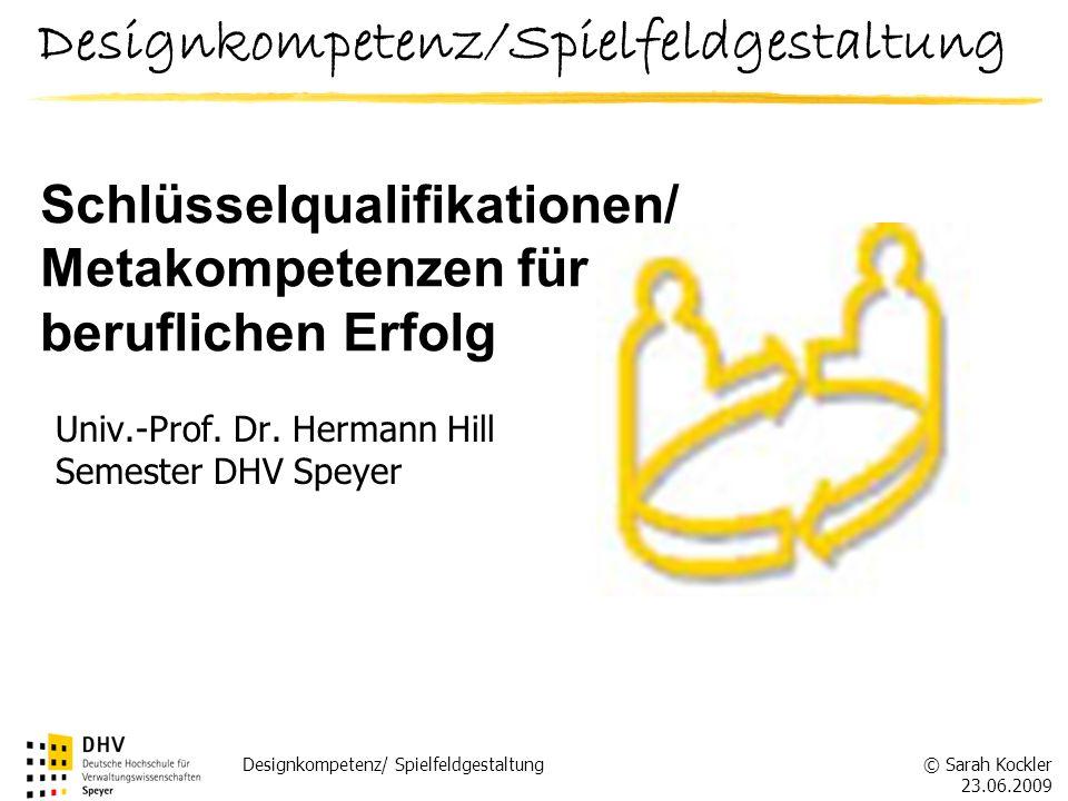 © Sarah Kockler 23.06.2009 Designkompetenz/ Spielfeldgestaltung Univ.-Prof. Dr. Hermann Hill Semester DHV Speyer Schlüsselqualifikationen/ Metakompete