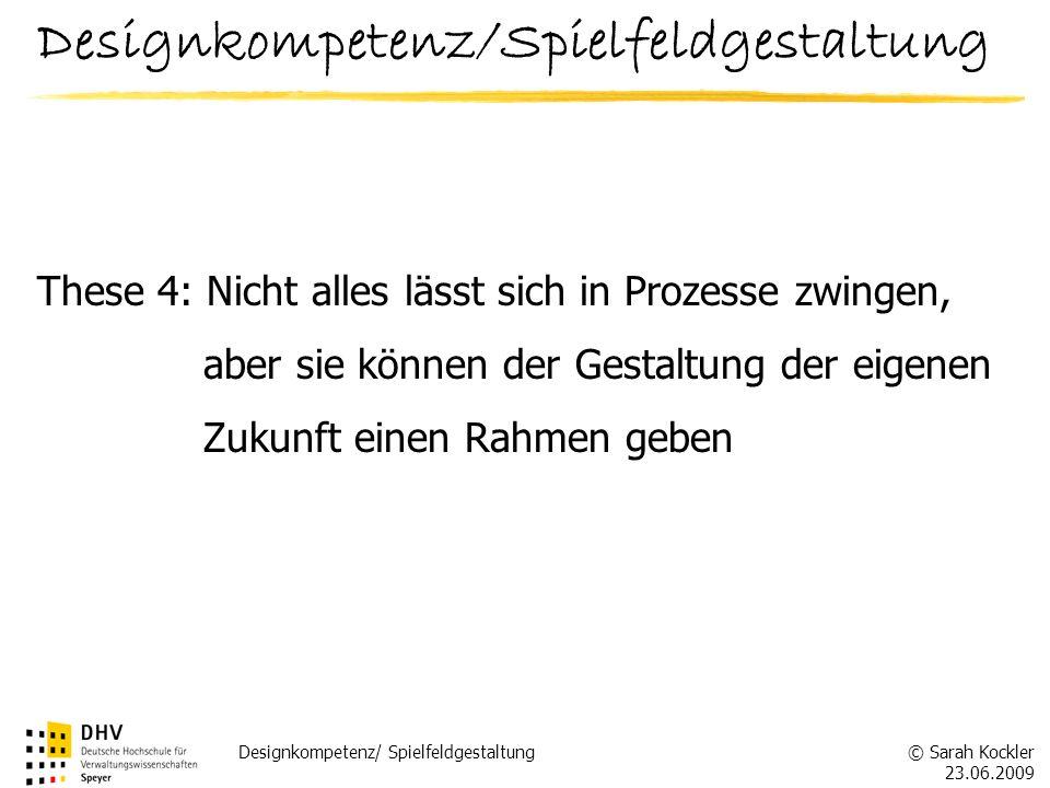 © Sarah Kockler 23.06.2009 Designkompetenz/ Spielfeldgestaltung These 4: Nicht alles lässt sich in Prozesse zwingen, aber sie können der Gestaltung de