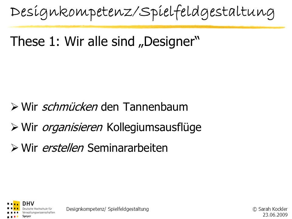 © Sarah Kockler 23.06.2009 Designkompetenz/ Spielfeldgestaltung These 1: Wir alle sind Designer Wir schmücken den Tannenbaum Wir organisieren Kollegiu