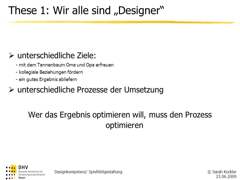 © Sarah Kockler 23.06.2009 Designkompetenz/ Spielfeldgestaltung These 1: Wir alle sind Designer unterschiedliche Ziele: - mit dem Tannenbaum Oma und O