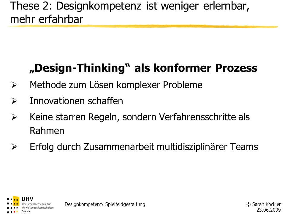 © Sarah Kockler 23.06.2009 Designkompetenz/ Spielfeldgestaltung These 2: Designkompetenz ist weniger erlernbar, mehr erfahrbar Design-Thinking als kon