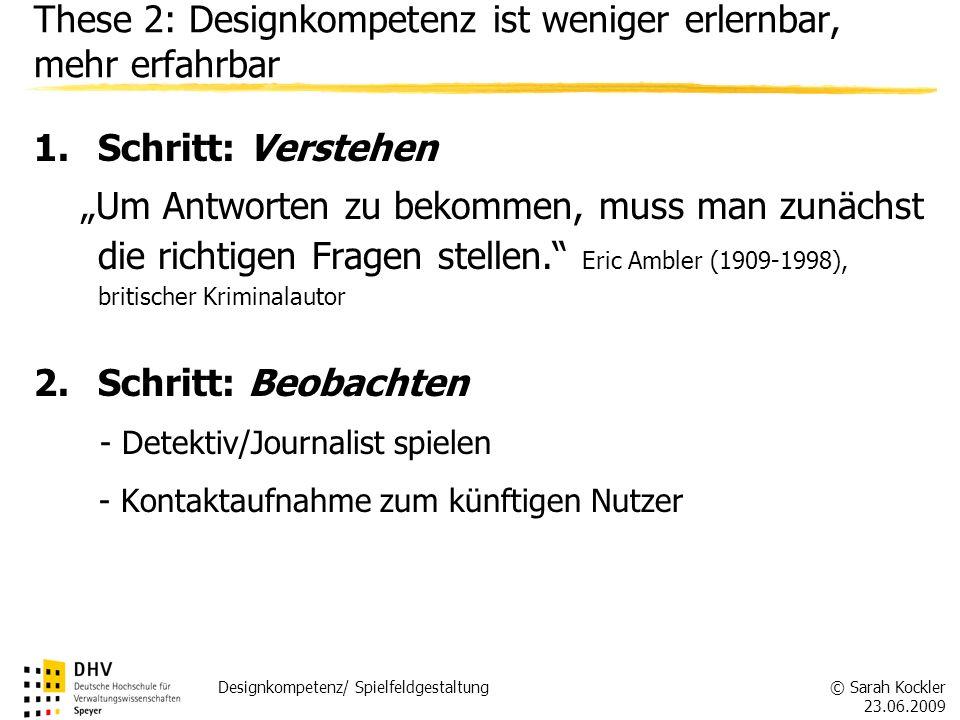 © Sarah Kockler 23.06.2009 Designkompetenz/ Spielfeldgestaltung These 2: Designkompetenz ist weniger erlernbar, mehr erfahrbar 1.Schritt: Verstehen Um