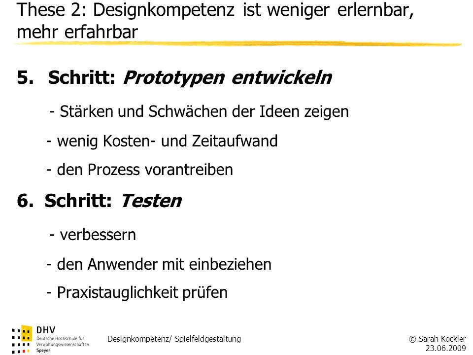 © Sarah Kockler 23.06.2009 Designkompetenz/ Spielfeldgestaltung These 2: Designkompetenz ist weniger erlernbar, mehr erfahrbar 5.Schritt: Prototypen e