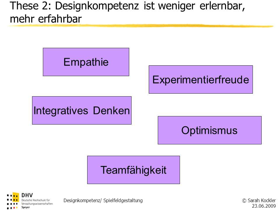 © Sarah Kockler 23.06.2009 Designkompetenz/ Spielfeldgestaltung These 2: Designkompetenz ist weniger erlernbar, mehr erfahrbar Empathie Integratives D