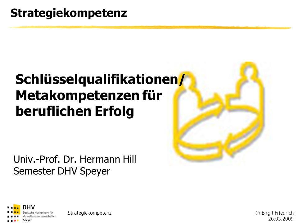 © Birgit Friedrich 26.05.2009 Strategiekompetenz Univ.-Prof. Dr. Hermann Hill Semester DHV Speyer Schlüsselqualifikationen/ Metakompetenzen für berufl