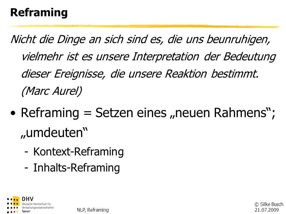 © Silke Busch 21.07.2009 NLP, Reframing Kontext-Reframing Kontext-Reframing = Veränderung des Zusammenhangs einer Aussage Fragen: -Für welchen Personenkreis ist die Eigenschaft/das Verhalten etwas Positives.
