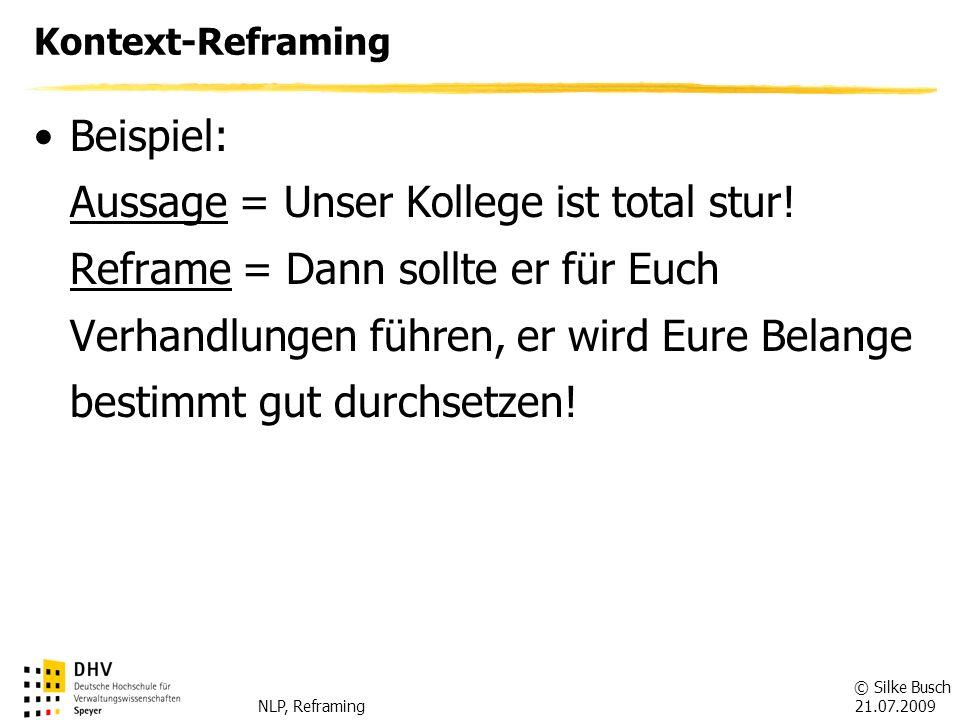 © Silke Busch 21.07.2009 NLP, Reframing Inhalts-Reframing Inhalts-Reframing = Bedeutungswechsel einer Aussage Fragen: -Welche Bedeutung könnte die Aussage noch haben.