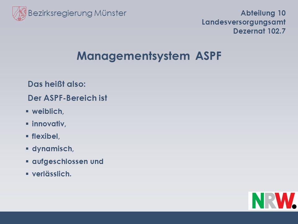 Bezirksregierung Münster Abteilung 10 Landesversorgungsamt Dezernat 102.7 Managementsystem ASPF Das heißt also: Der ASPF-Bereich ist weiblich, innovat