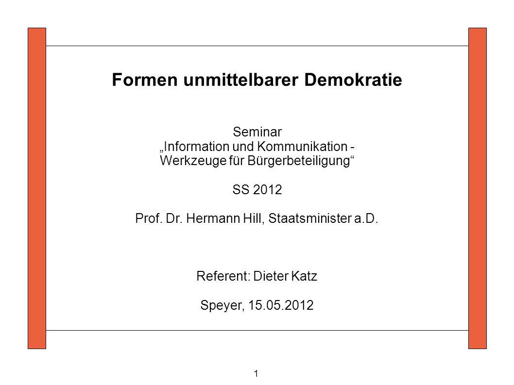 1 Formen unmittelbarer Demokratie Seminar Information und Kommunikation - Werkzeuge für Bürgerbeteiligung SS 2012 Prof. Dr. Hermann Hill, Staatsminist