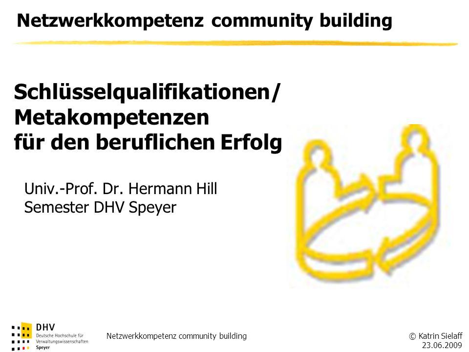 © Katrin Sielaff 23.06.2009 Netzwerkkompetenz community building Univ.-Prof. Dr. Hermann Hill Semester DHV Speyer Schlüsselqualifikationen/ Metakompet