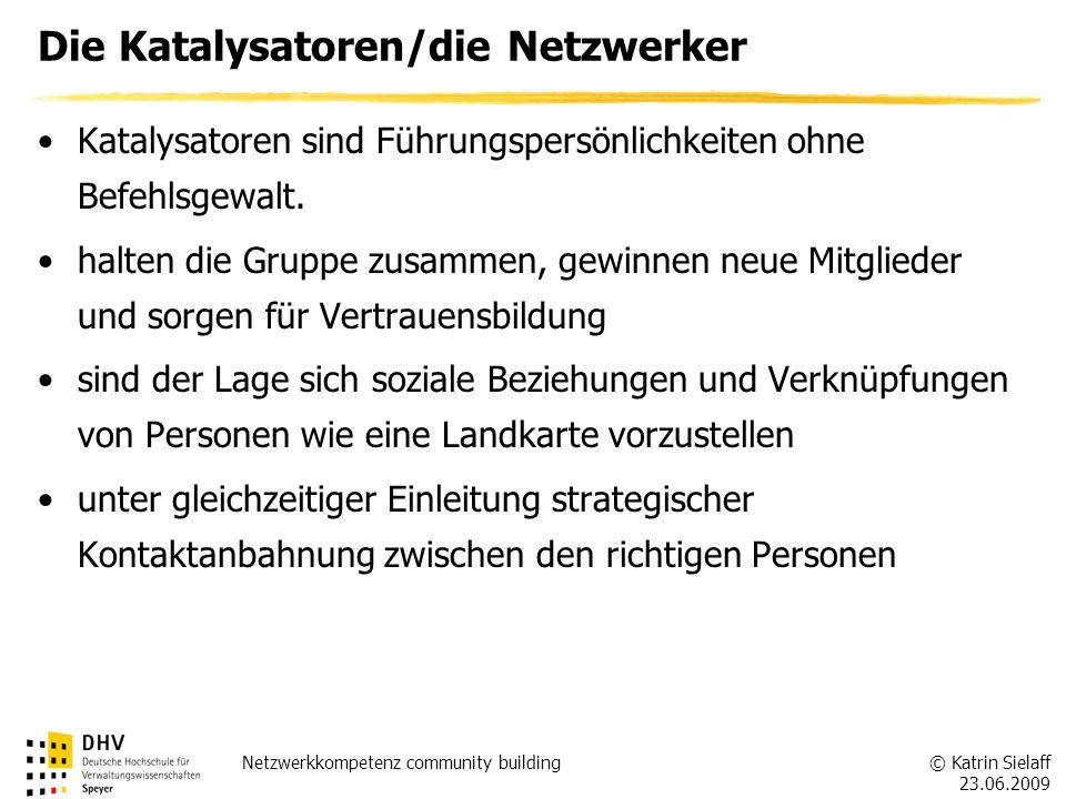 © Katrin Sielaff 23.06.2009 Netzwerkkompetenz community building Die Katalysatoren/die Netzwerker Katalysatoren sind Führungspersönlichkeiten ohne Bef