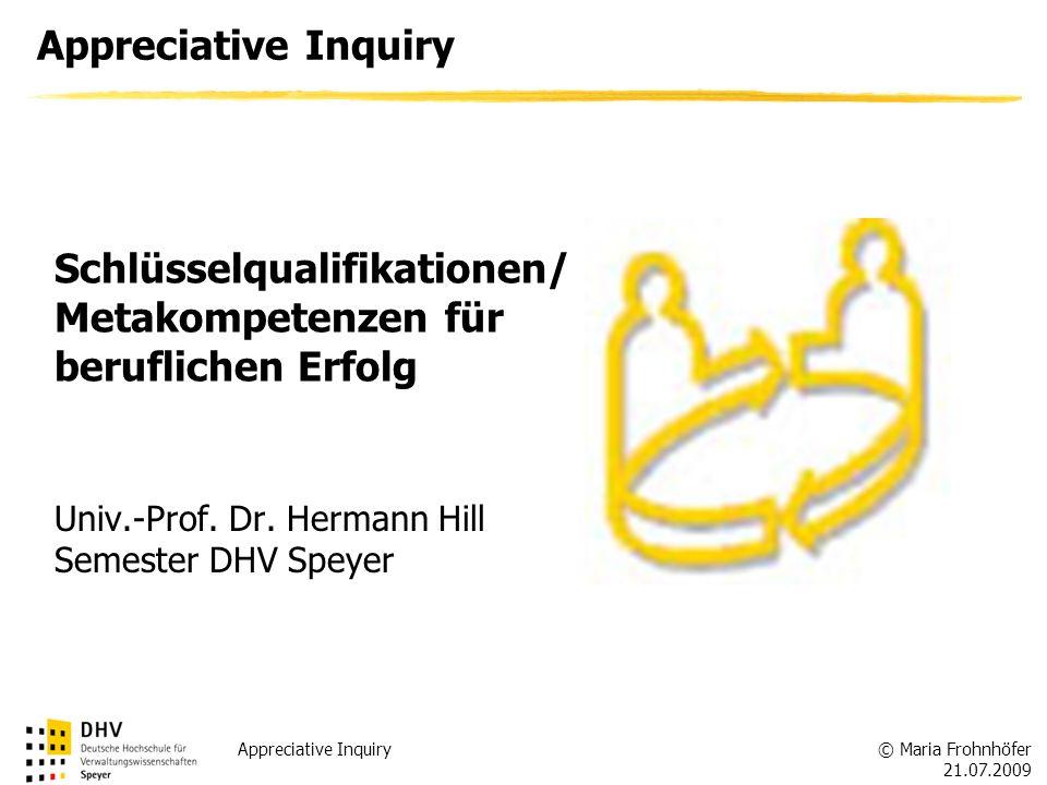 © Maria Frohnhöfer 21.07.2009 Appreciative Inquiry Univ.-Prof. Dr. Hermann Hill Semester DHV Speyer Schlüsselqualifikationen/ Metakompetenzen für beru