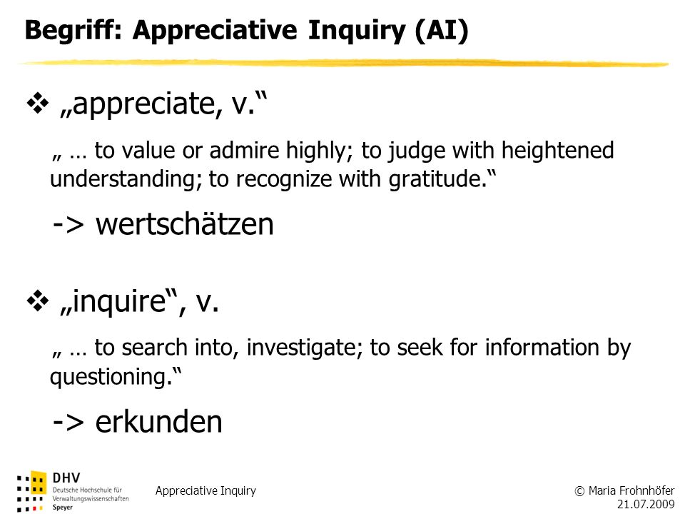 © Maria Frohnhöfer 21.07.2009 Appreciative Inquiry appreciate, v. … to value or admire highly; to judge with heightened understanding; to recognize wi