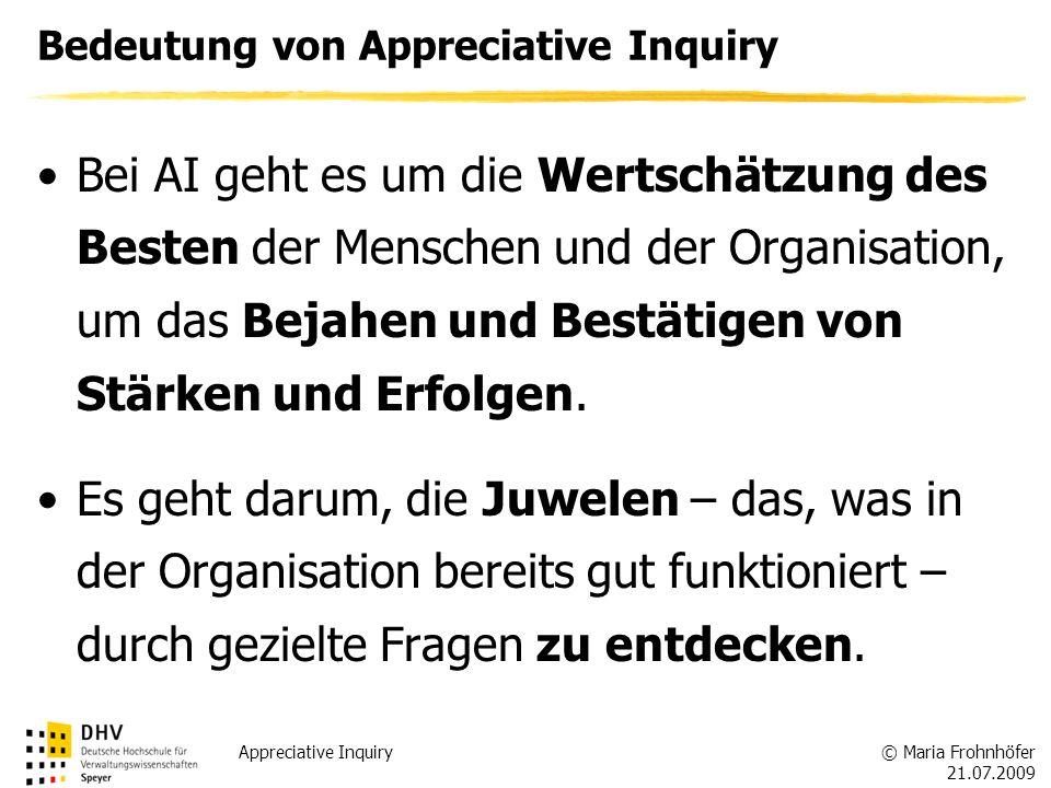 © Maria Frohnhöfer 21.07.2009 Appreciative Inquiry Bedeutung von Appreciative Inquiry Bei AI geht es um die Wertschätzung des Besten der Menschen und