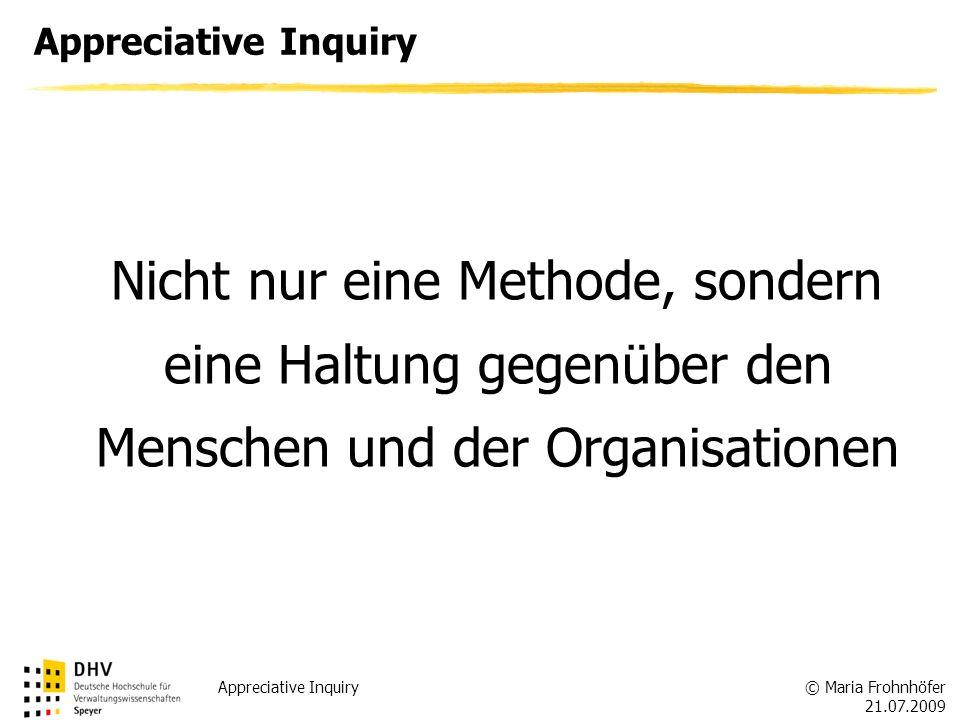 © Maria Frohnhöfer 21.07.2009 Appreciative Inquiry Nicht nur eine Methode, sondern eine Haltung gegenüber den Menschen und der Organisationen Apprecia