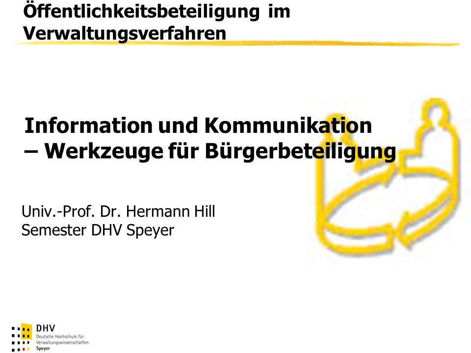 Öffentlichkeitsbeteiligung im Verwaltungsverfahren Univ.-Prof. Dr. Hermann Hill Semester DHV Speyer Information und Kommunikation – Werkzeuge für Bürg