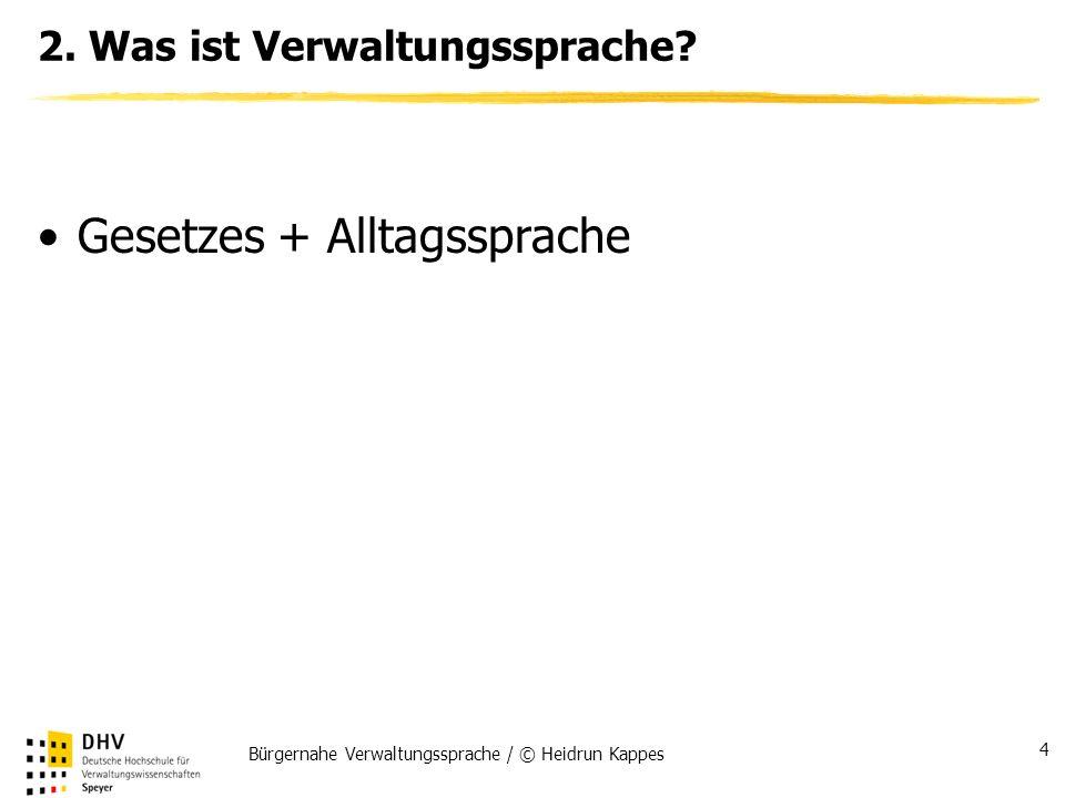 Bürgernahe Verwaltungssprache / © Heidrun Kappes 4 2. Was ist Verwaltungssprache? Gesetzes + Alltagssprache
