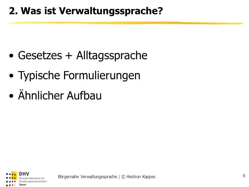 Bürgernahe Verwaltungssprache / © Heidrun Kappes 6 2. Was ist Verwaltungssprache? Gesetzes + Alltagssprache Typische Formulierungen Ähnlicher Aufbau