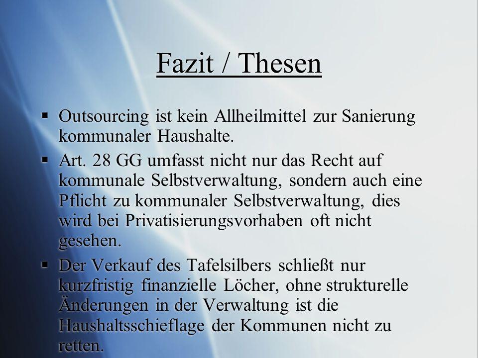 Fazit / Thesen Outsourcing ist kein Allheilmittel zur Sanierung kommunaler Haushalte. Art. 28 GG umfasst nicht nur das Recht auf kommunale Selbstverwa