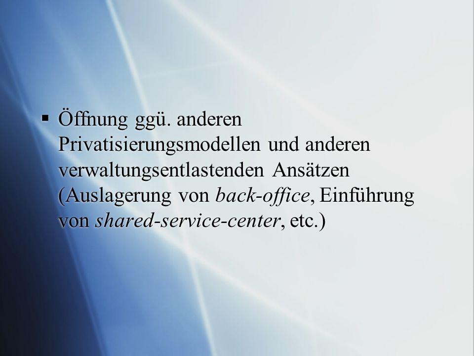 Öffnung ggü. anderen Privatisierungsmodellen und anderen verwaltungsentlastenden Ansätzen (Auslagerung von back-office, Einführung von shared-service-