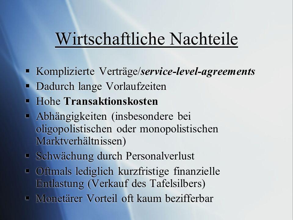 Wirtschaftliche Nachteile Komplizierte Verträge/service-level-agreements Dadurch lange Vorlaufzeiten Hohe Transaktionskosten Abhängigkeiten (insbesond