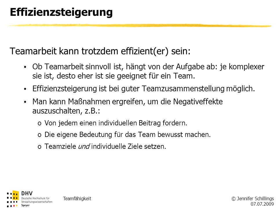 © Jennifer Schillings 07.07.2009 Teamfähigkeit Effizienzsteigerung Teamarbeit kann trotzdem effizient(er) sein: Ob Teamarbeit sinnvoll ist, hängt von der Aufgabe ab: je komplexer sie ist, desto eher ist sie geeignet für ein Team.
