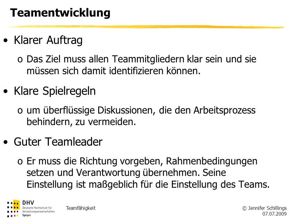 © Jennifer Schillings 07.07.2009 Teamfähigkeit Teamentwicklung Klarer Auftrag oDas Ziel muss allen Teammitgliedern klar sein und sie müssen sich damit identifizieren können.