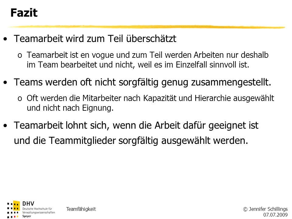 © Jennifer Schillings 07.07.2009 Teamfähigkeit Fazit Teamarbeit wird zum Teil überschätzt oTeamarbeit ist en vogue und zum Teil werden Arbeiten nur deshalb im Team bearbeitet und nicht, weil es im Einzelfall sinnvoll ist.