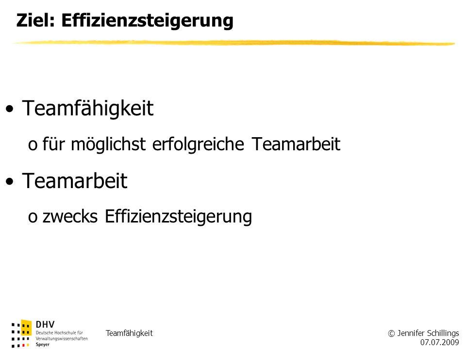 © Jennifer Schillings 07.07.2009 Teamfähigkeit Ziel: Effizienzsteigerung Teamfähigkeit ofür möglichst erfolgreiche Teamarbeit Teamarbeit ozwecks Effizienzsteigerung