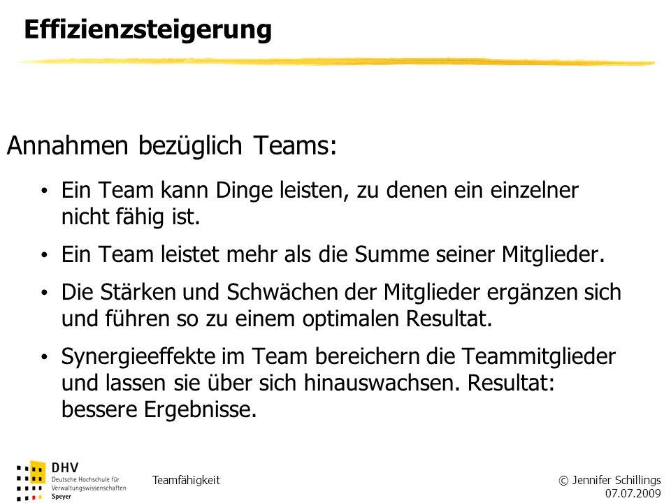 © Jennifer Schillings 07.07.2009 Teamfähigkeit Effizienzsteigerung Annahmen bezüglich Teams: Ein Team kann Dinge leisten, zu denen ein einzelner nicht fähig ist.