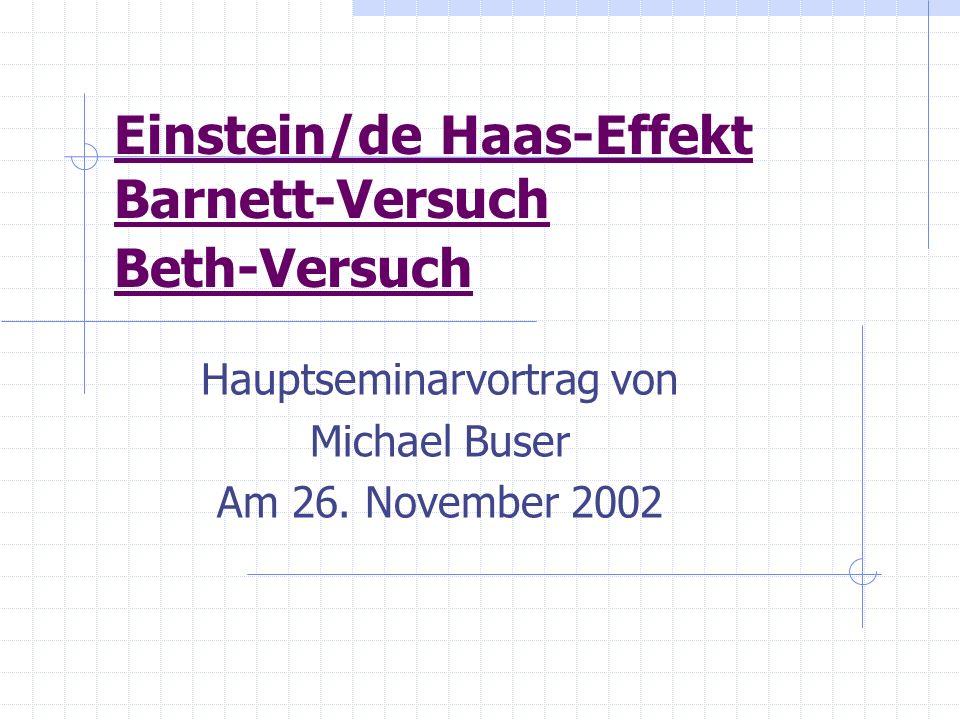 Einstein/de Haas-Effekt Barnett-Versuch Beth-Versuch Hauptseminarvortrag von Michael Buser Am 26. November 2002