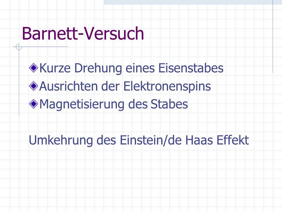 Barnett-Versuch Kurze Drehung eines Eisenstabes Ausrichten der Elektronenspins Magnetisierung des Stabes Umkehrung des Einstein/de Haas Effekt