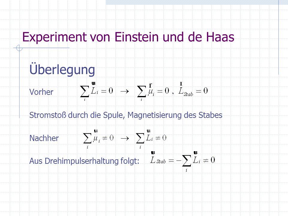Experiment von Einstein und de Haas Überlegung Vorher Stromstoß durch die Spule, Magnetisierung des Stabes Nachher Aus Drehimpulserhaltung folgt:
